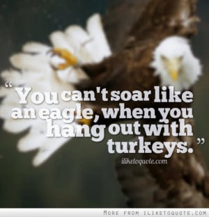 You can't soar like an eagle, when you hang out with turkeys.