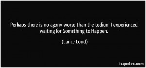 ... the tedium I experienced waiting for Something to Happen. - Lance Loud