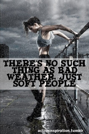 There is no such thing as bad weather just soft people.