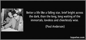 Better a life like a falling star, brief bright across the dark, than ...