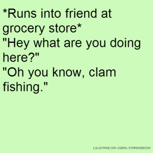 into friend at grocery store*