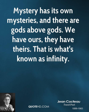 Mystery has its own mysteries, and there are gods above gods. We have ...
