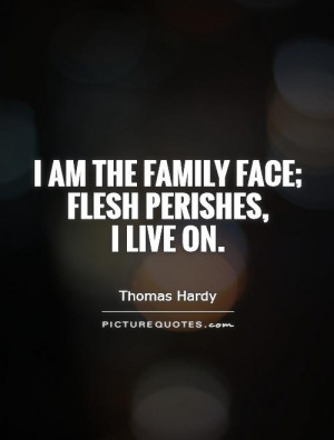 am the family face; flesh perishes, I live on Picture Quote #1