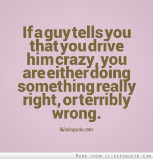 If a guy tells you that you drive him crazy, you are either doing ...