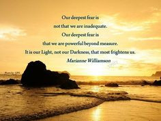 not that we are inadequate. Our deepest fear is that we are powerful ...