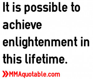 It is possible to achieve enlightenment in this lifetime.
