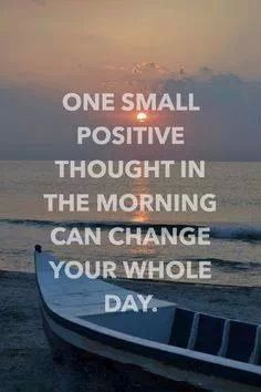 ... small positive thought in the morning can change your whole day. More