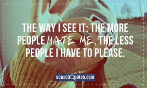 The way I see it: the more people hate me, the less people I have to ...
