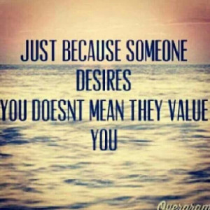 Just because someone desires you doesn't man they value you.