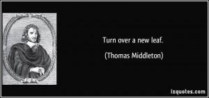 Turn over a new leaf. - Thomas Middleton