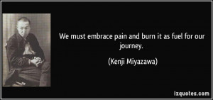 We must embrace pain and burn it as fuel for our journey. - Kenji ...