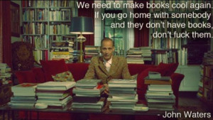 "John Waters says, ""We need to make books cool again. If you go home ..."