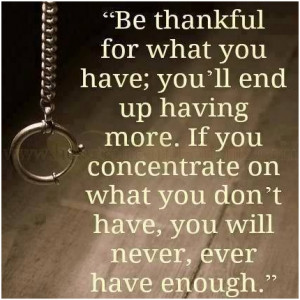 Be thankful for what you have; youll end up having more. If you ...