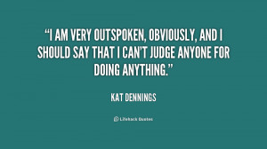 am very outspoken, obviously, and I should say that I can't judge ...