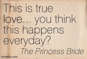 ... is true love... you think this happens every day? The Princess Bride