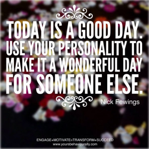 Today is a good day. Use your personality to make it a wonderful day ...