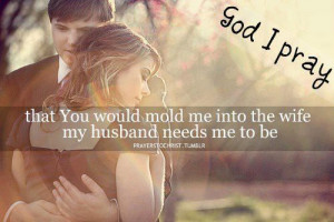 ... pray that You would mold me into the wife my husband needs me to be