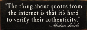 The thing about quotes from the internet is...-Abraham Lincoln