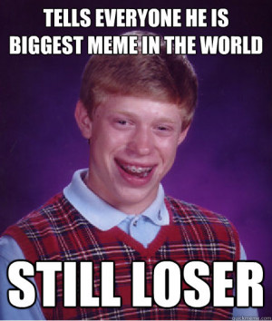 everyone he is biggest meme in the world still loser Bad Luck Brian