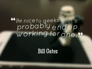Be nice to geeks, you'll probably end up working for one ...