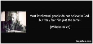 Most intellectual people do not believe in God, but they fear him just ...