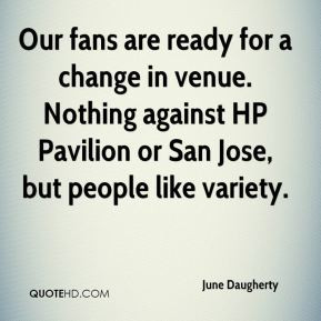 Our fans are ready for a change in venue. Nothing against HP Pavilion ...
