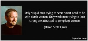Only stupid men trying to seem smart need to be with dumb women. Only ...