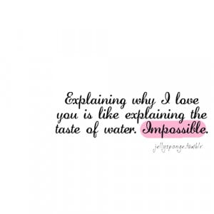 ... why i love you is like explaining the taste of water. impossible