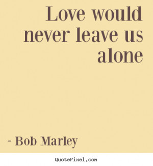 Love would never leave us alone Bob Marley love quotes