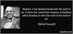 Madness is the absolute break with the work of art; it forms the ...