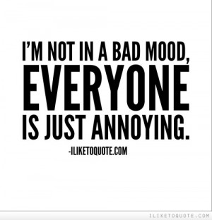 not in a bad mood, everyone is just annoying.
