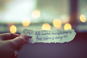 When life seems overwhelming keep calm and carry on.