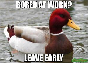 BORED AT WORK? LEAVE EARLY - Malicious Advice Mallard meme