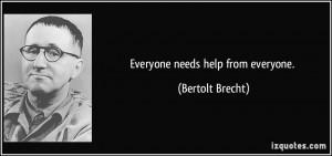 Everyone needs help from everyone. - Bertolt Brecht