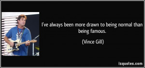 ... always been more drawn to being normal than being famous. - Vince Gill