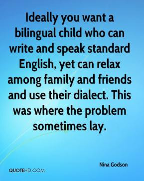 Ideally you want a bilingual child who can write and speak standard ...