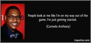on my way out of the game. I'm just getting started. - Carmelo Anthony ...
