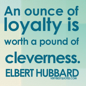 loyalty quotes - An ounce of loyalty is worth a pound of cleverness ...