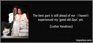 ... me - I haven't experienced my 'good old days' yet. - Luther Vandross