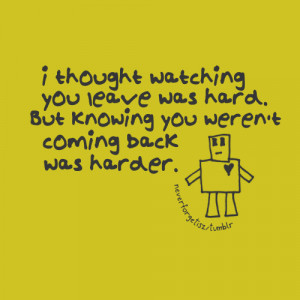 thought watching you leave was hard. But knowing you weren't ...