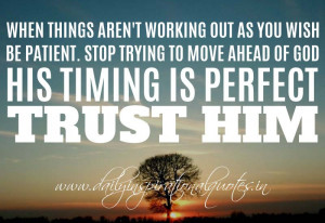 ... to move ahead of God. His timing is perfect. Trust Him. ~ Anonymous