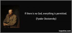 If there is no God, everything is permitted. - Fyodor Dostoevsky