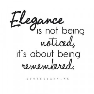 Elegance is not about being noticed, it's about being remembered---I ...