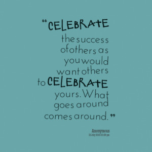Celebrate the success of others as you would want others to celebrate ...