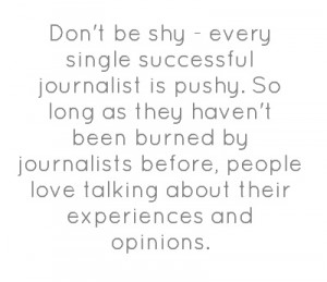 Don't be shy - every single successful journalist is pushy.