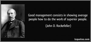 Good management consists in showing average people how to do the work ...