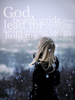 God, be my guide, fill me, lead me, mold me, love me, use me, make me ...