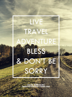 Live travel adventure bless and don't be sorry