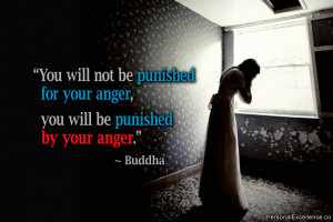 "... for your anger, you will be punished by your anger."" ~ Buddha"
