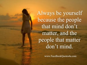 Always be yourself because the people that mind don't matter, and ...
